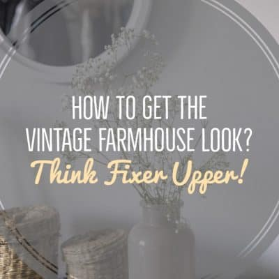 How to get the Vintage Farmhouse Look? Think Fixer Upper!